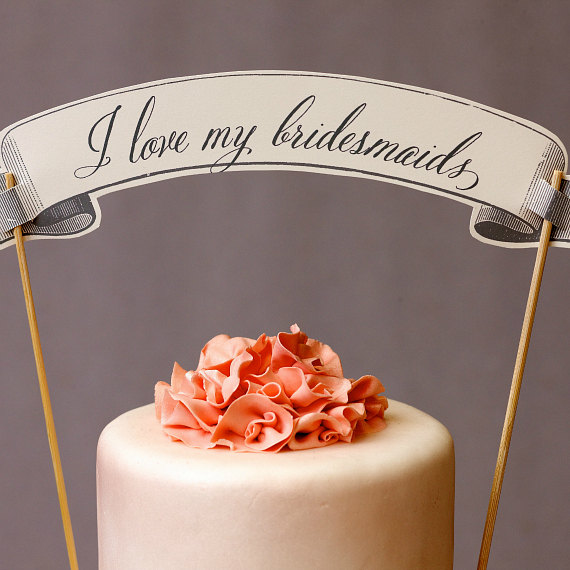 I Love My Bridesmaids Cake Topper (by Weddings, Etc. via EmmalineBride.com) #handmade #wedding